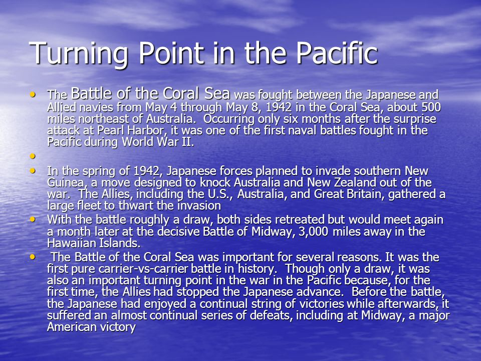 Turning Point in the Pacific The Battle of the Coral Sea was fought between the Japanese and Allied navies from May 4 through May 8, 1942 in the Coral Sea, about 500 miles northeast of Australia.