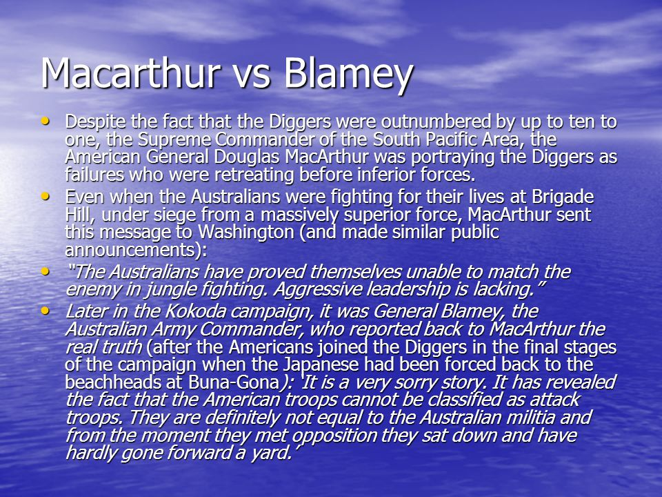 Macarthur vs Blamey Despite the fact that the Diggers were outnumbered by up to ten to one, the Supreme Commander of the South Pacific Area, the Ameri