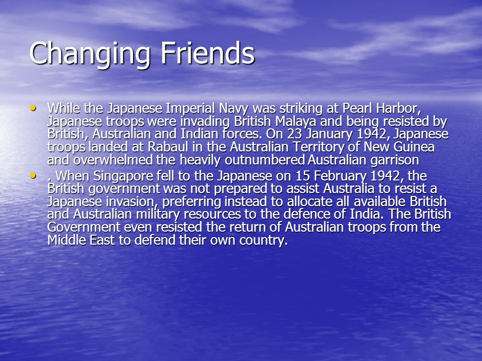 Changing Friends While the Japanese Imperial Navy was striking at Pearl Harbor, Japanese troops were invading British Malaya and being resisted by British, Australian and Indian forces.