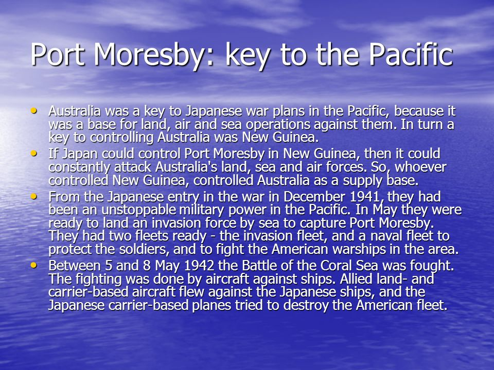 Port Moresby: key to the Pacific Australia was a key to Japanese war plans in the Pacific, because it was a base for land, air and sea operations against them.