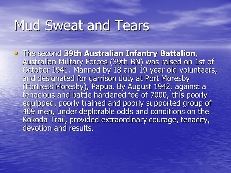 Mud Sweat and Tears The second 39th Australian Infantry Battalion, Australian Military Forces (39th BN) was raised on 1st of October 1941. Manned by 1
