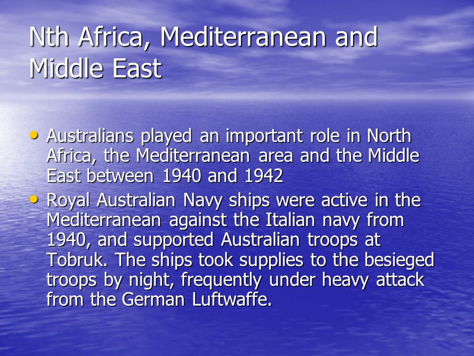 Nth Africa, Mediterranean and Middle East Australians played an important role in North Africa, the Mediterranean area and the Middle East between 1940 and 1942 Australians played an important role in North Africa, the Mediterranean area and the Middle East between 1940 and 1942 Royal Australian Navy ships were active in the Mediterranean against the Italian navy from 1940, and supported Australian troops at Tobruk.