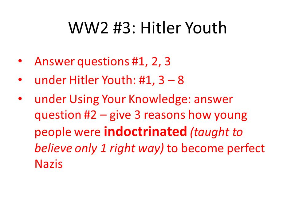WW2 #3: Hitler Youth Answer questions #1, 2, 3 under Hitler Youth: #1, 3 – 8 under Using Your Knowledge: answer question #2 – give 3 reasons how young people were indoctrinated (taught to believe only 1 right way) to become perfect Nazis