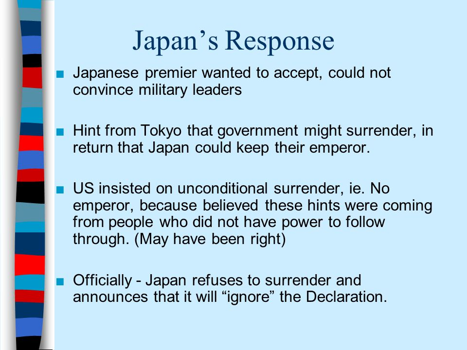 Excerpt from the Potsdam Declaration: ■ We call upon the government of Japan to proclaim now the unconditional surrender of all Japanese armed forces, and to provide proper and adequate assurances of their good faith in such action.