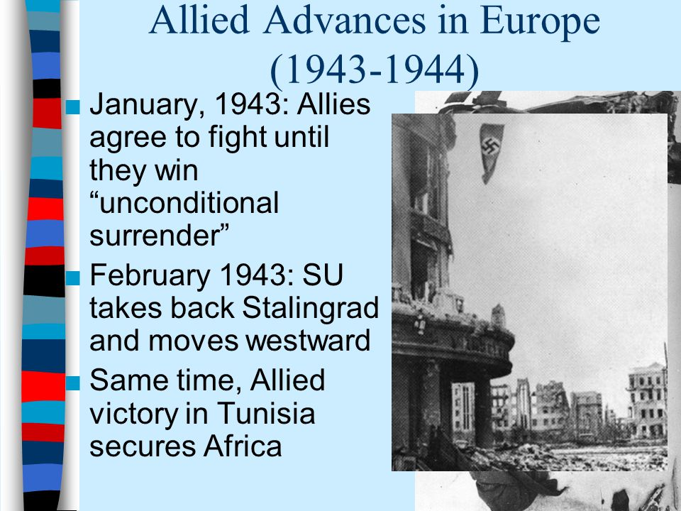 Allied Advances in Europe (1943-1944) ■January, 1943: Allies agree to fight until they win unconditional surrender ■February 1943: SU takes back Stalingrad and moves westward ■Same time, Allied victory in Tunisia secures Africa