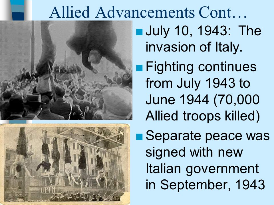 Allied Advancements Cont… ■July 10, 1943: The invasion of Italy.
