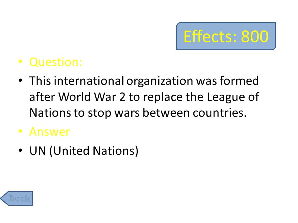 Effects: 800 Question: This international organization was formed after World War 2 to replace the League of Nations to stop wars between countries.
