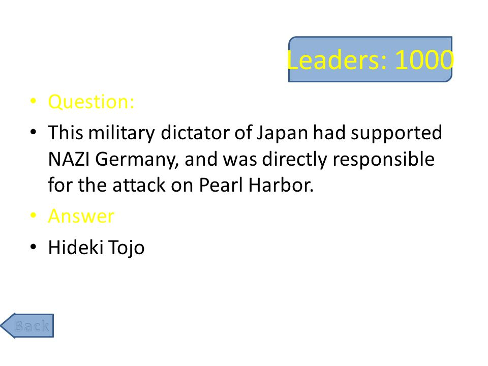 Leaders: 1000 Question: This military dictator of Japan had supported NAZI Germany, and was directly responsible for the attack on Pearl Harbor.