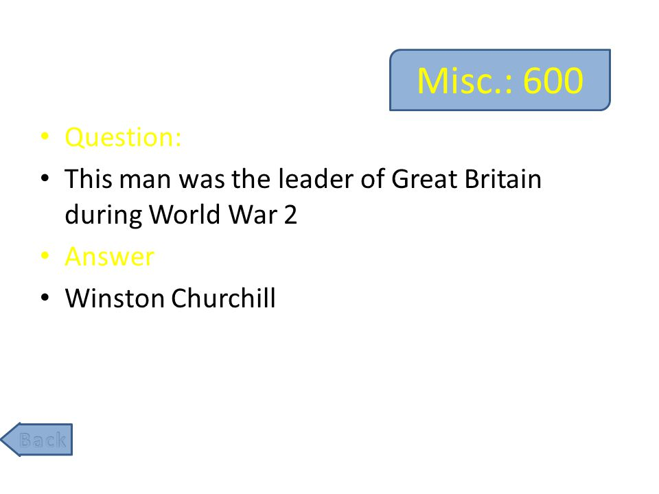 Misc.: 600 Question: This man was the leader of Great Britain during World War 2 Answer Winston Churchill