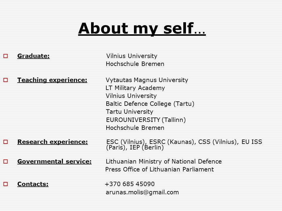 About my self…  Graduate: Vilnius University Hochschule Bremen  Teaching experience: Vytautas Magnus University LT Military Academy Vilnius University Baltic Defence College (Tartu) Tartu University EUROUNIVERSITY (Tallinn) Hochschule Bremen  Research experience: ESC (Vilnius), ESRC (Kaunas), CSS (Vilnius), EU ISS (Paris), IEP (Berlin)  Governmental service: Lithuanian Ministry of National Defence Press Office of Lithuanian Parliament  Contacts: +370 685 45090 arunas.molis@gmail.com