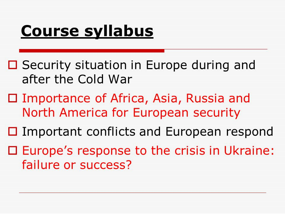 Course syllabus  Security situation in Europe during and after the Cold War  Importance of Africa, Asia, Russia and North America for European security  Important conflicts and European respond  Europe's response to the crisis in Ukraine: failure or success