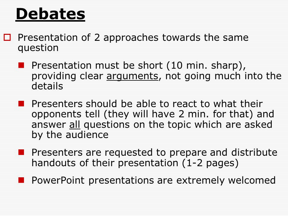 Debates  Presentation of 2 approaches towards the same question Presentation must be short (10 min.