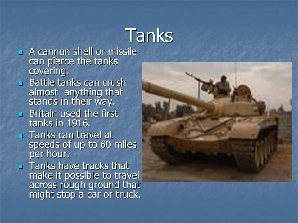 Tanks A cannon shell or missile can pierce the tanks covering. A cannon shell or missile can pierce the tanks covering. Battle tanks can crush almost