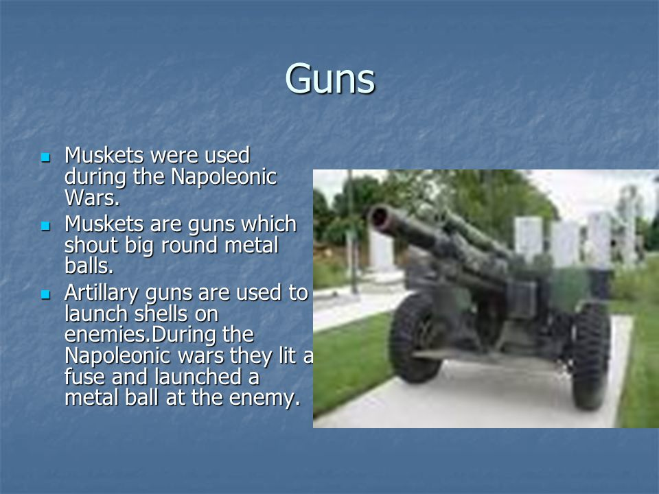 Guns Muskets were used during the Napoleonic Wars. Muskets were used during the Napoleonic Wars. Muskets are guns which shout big round metal balls. M