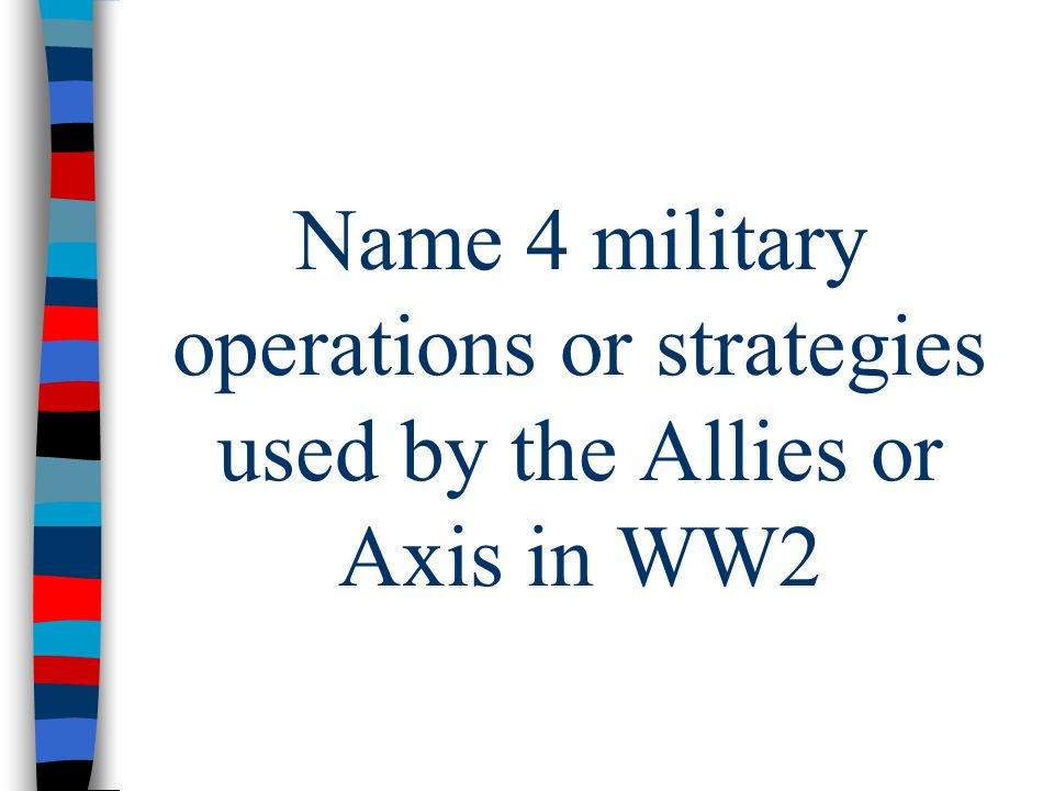 Name 4 military operations or strategies used by the Allies or Axis in WW2