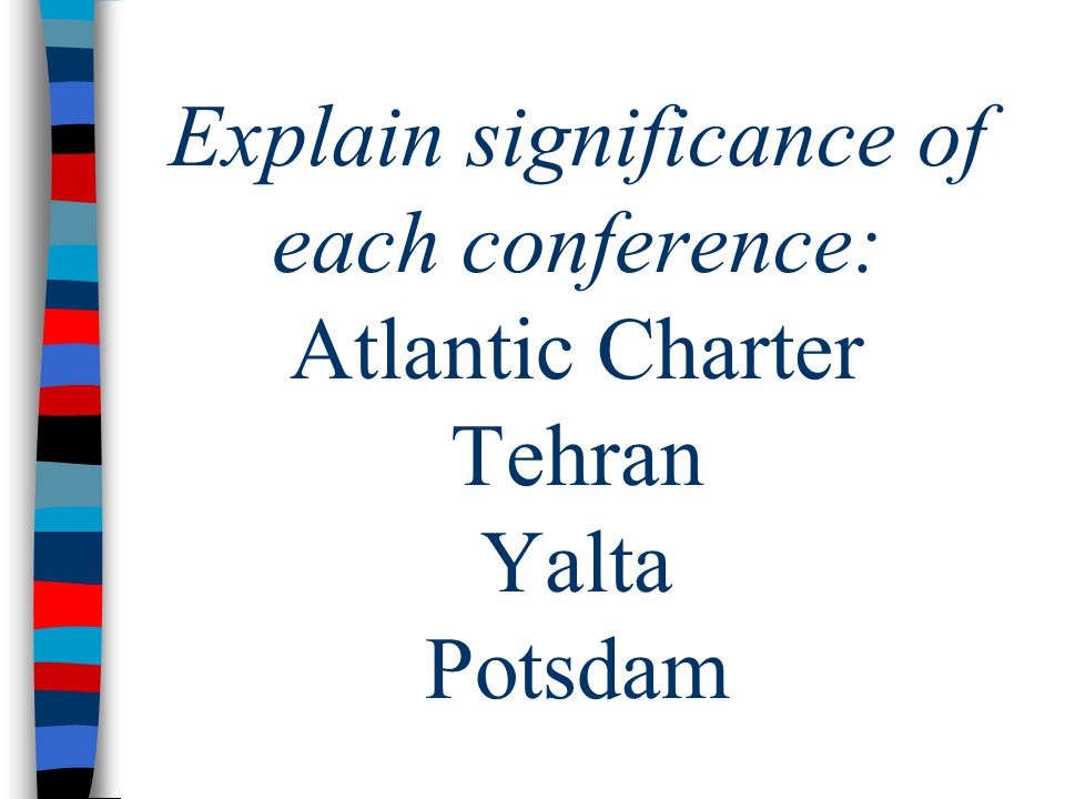 Explain significance of each conference: Atlantic Charter Tehran Yalta Potsdam