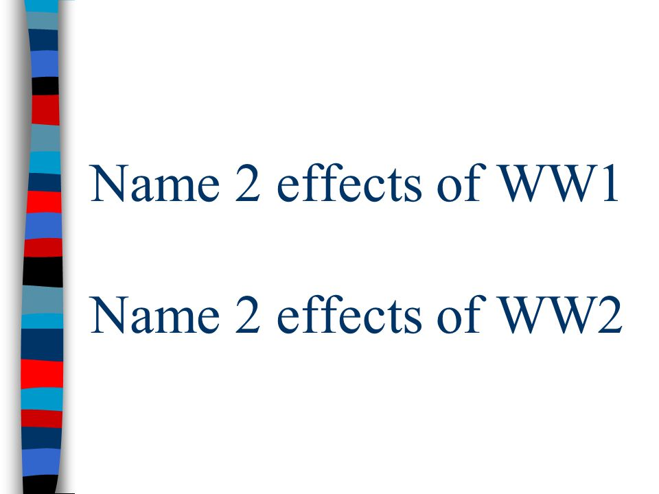 Name 2 effects of WW1 Name 2 effects of WW2