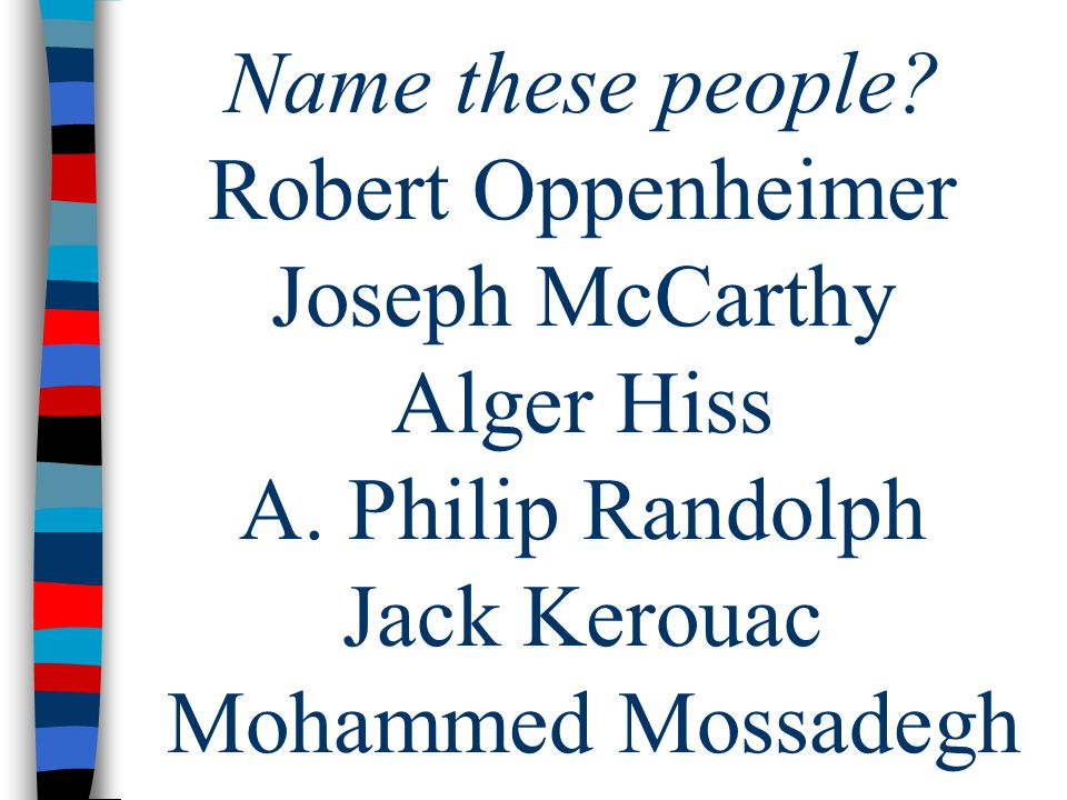 Name these people. Robert Oppenheimer Joseph McCarthy Alger Hiss A.