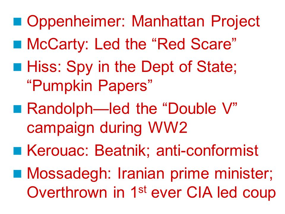Oppenheimer: Manhattan Project McCarty: Led the Red Scare Hiss: Spy in the Dept of State; Pumpkin Papers Randolph—led the Double V campaign during WW2 Kerouac: Beatnik; anti-conformist Mossadegh: Iranian prime minister; Overthrown in 1 st ever CIA led coup