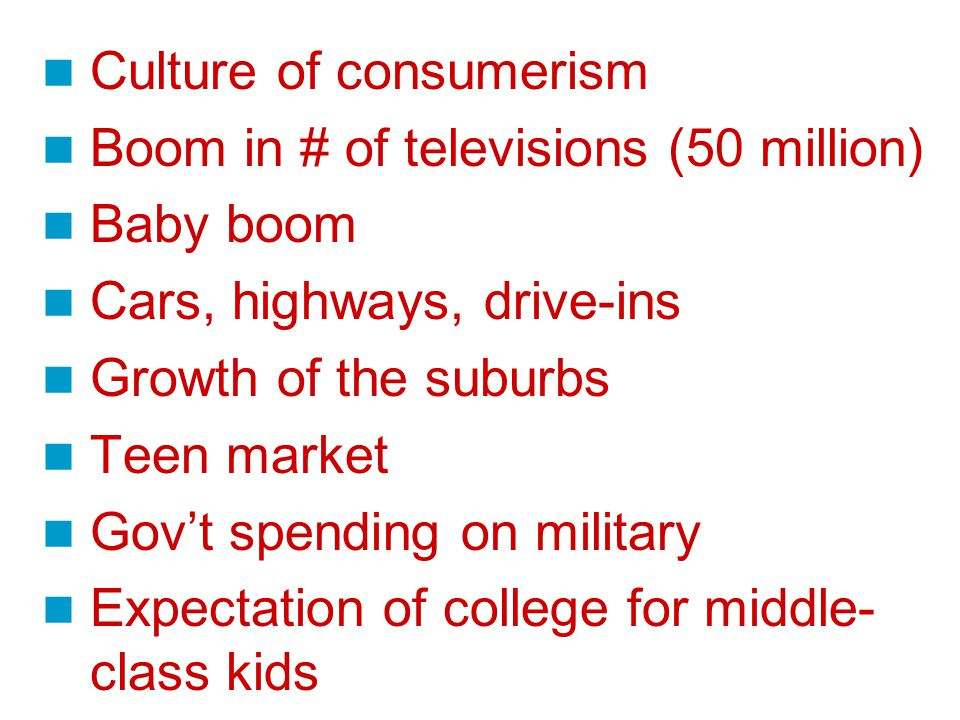 Culture of consumerism Boom in # of televisions (50 million) Baby boom Cars, highways, drive-ins Growth of the suburbs Teen market Gov't spending on military Expectation of college for middle- class kids