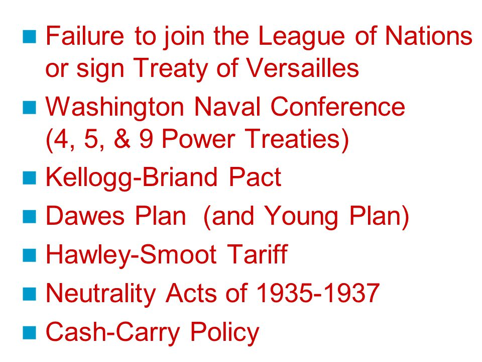 Failure to join the League of Nations or sign Treaty of Versailles Washington Naval Conference (4, 5, & 9 Power Treaties) Kellogg-Briand Pact Dawes Plan (and Young Plan) Hawley-Smoot Tariff Neutrality Acts of 1935-1937 Cash-Carry Policy