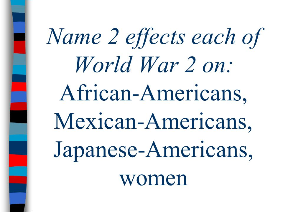 Name 2 effects each of World War 2 on: African-Americans, Mexican-Americans, Japanese-Americans, women