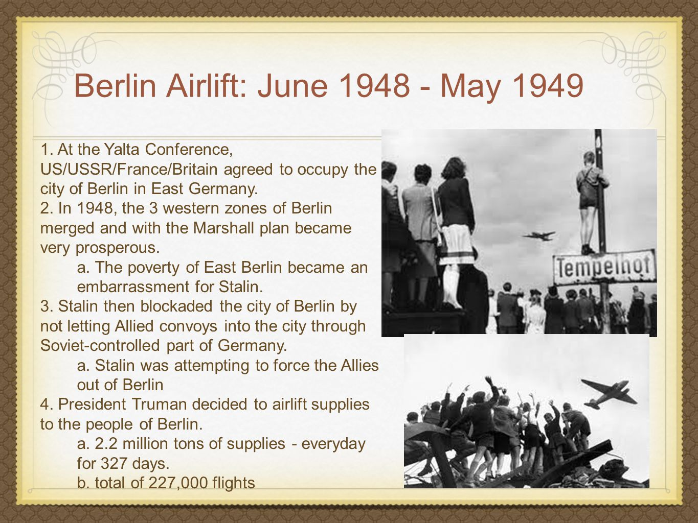 Berlin Airlift: June 1948 - May 1949 1. At the Yalta Conference, US/USSR/France/Britain agreed to occupy the city of Berlin in East Germany. 2. In 194