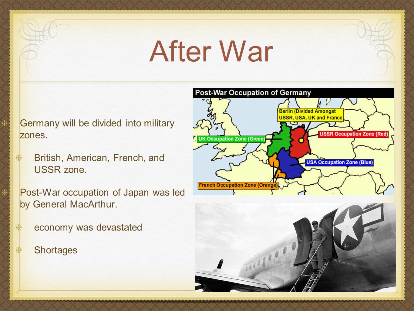 After War Germany will be divided into military zones. British, American, French, and USSR zone. Post-War occupation of Japan was led by General MacAr
