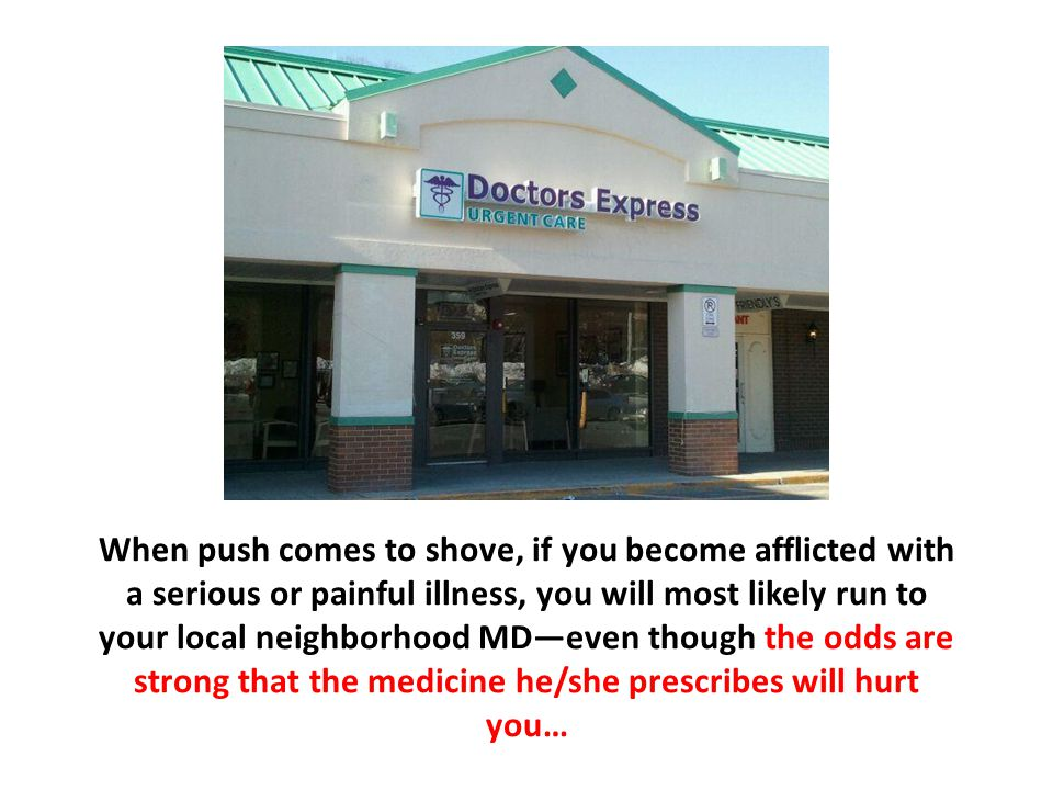 When push comes to shove, if you become afflicted with a serious or painful illness, you will most likely run to your local neighborhood MD—even thoug