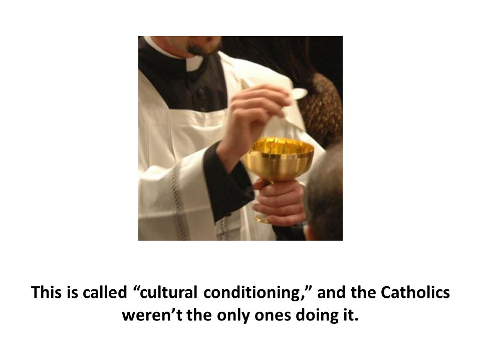 """This is called """"cultural conditioning,"""" and the Catholics weren't the only ones doing it."""