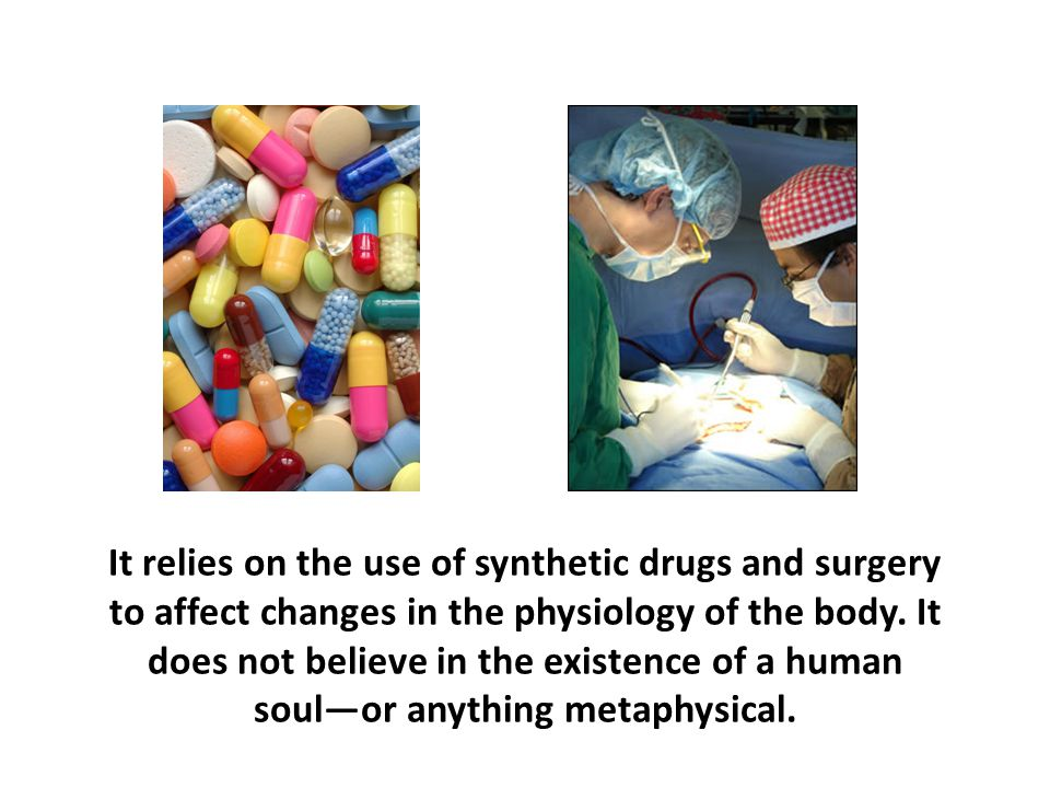 It relies on the use of synthetic drugs and surgery to affect changes in the physiology of the body. It does not believe in the existence of a human s