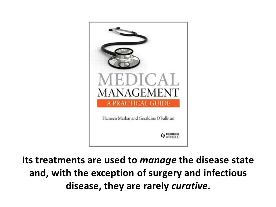 Its treatments are used to manage the disease state and, with the exception of surgery and infectious disease, they are rarely curative.