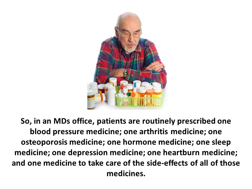 So, in an MDs office, patients are routinely prescribed one blood pressure medicine; one arthritis medicine; one osteoporosis medicine; one hormone me