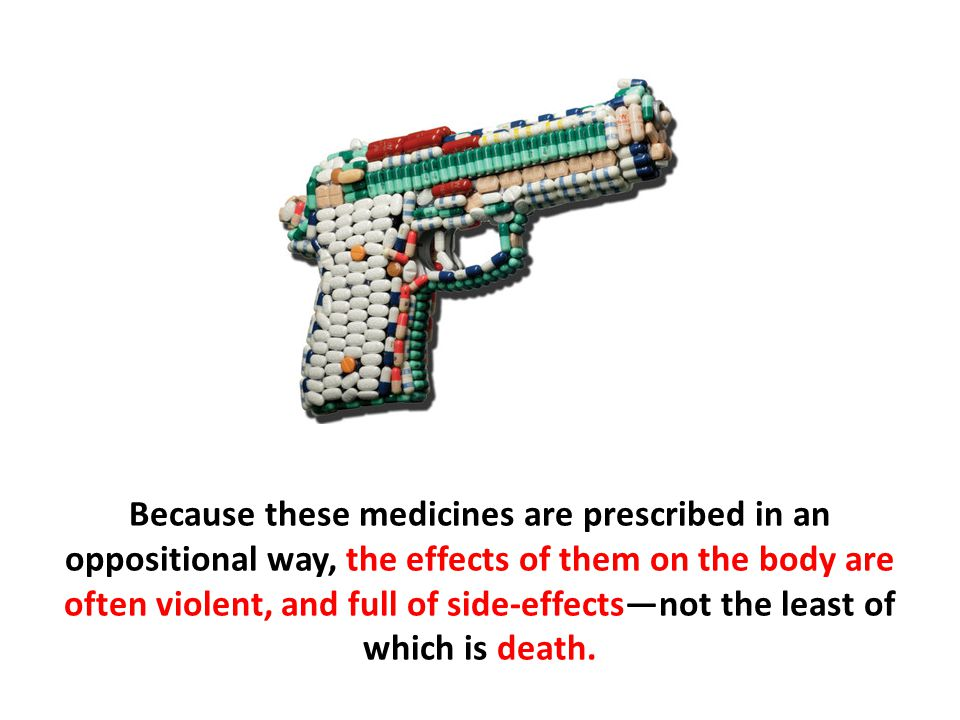 Because these medicines are prescribed in an oppositional way, the effects of them on the body are often violent, and full of side-effects—not the lea