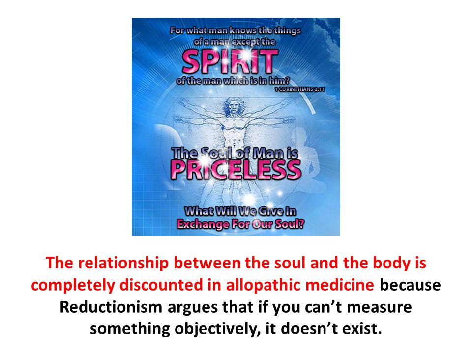 The relationship between the soul and the body is completely discounted in allopathic medicine because Reductionism argues that if you can't measure s