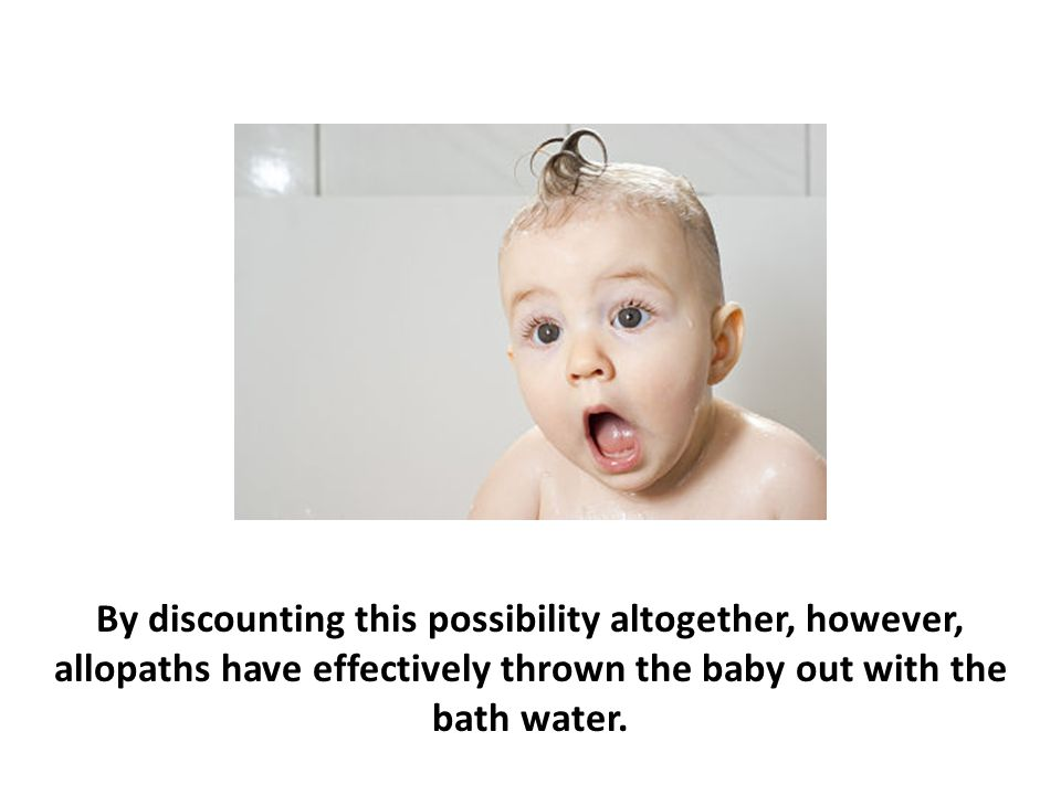 By discounting this possibility altogether, however, allopaths have effectively thrown the baby out with the bath water.