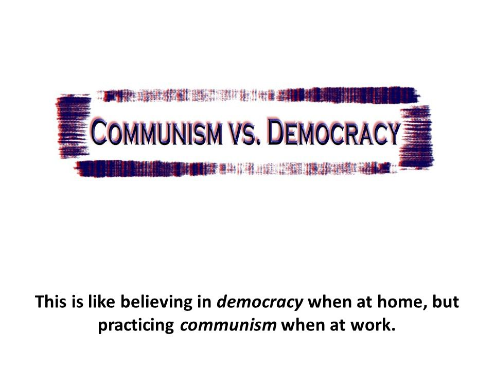 This is like believing in democracy when at home, but practicing communism when at work.