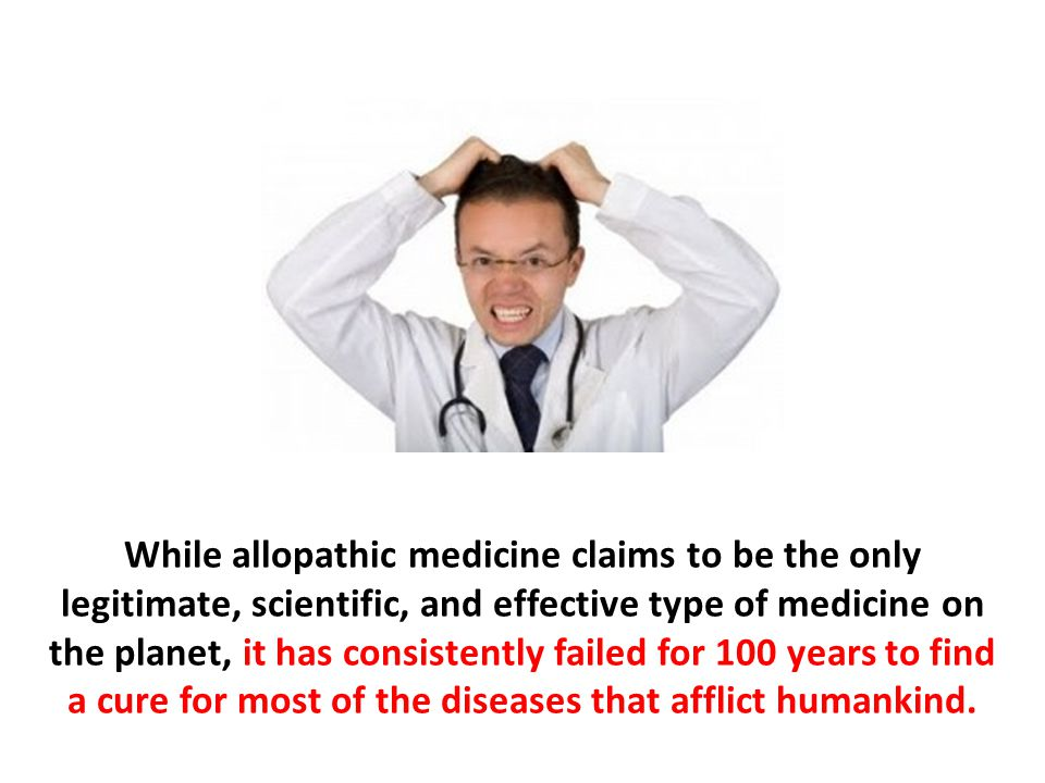 While allopathic medicine claims to be the only legitimate, scientific, and effective type of medicine on the planet, it has consistently failed for 1