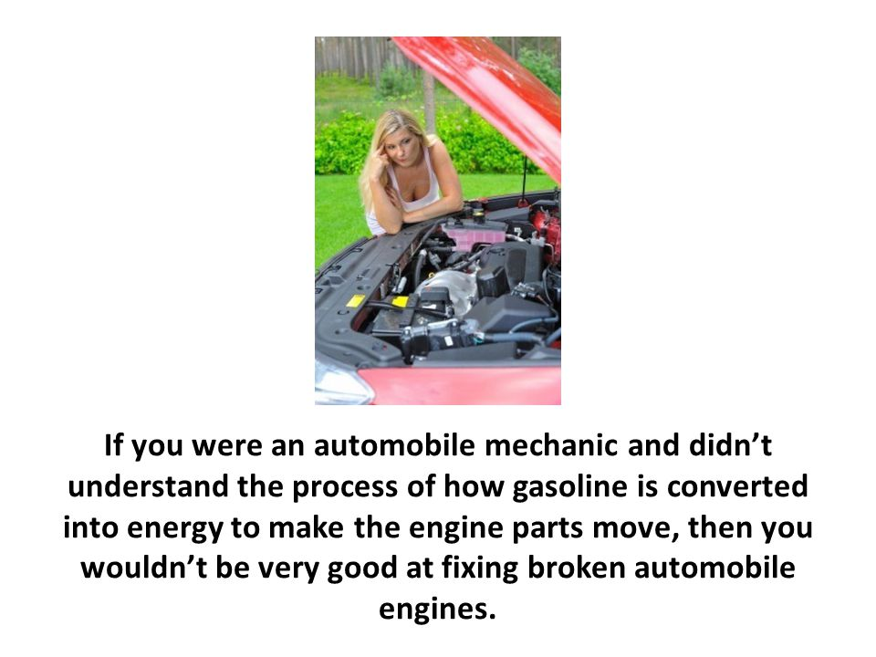 If you were an automobile mechanic and didn't understand the process of how gasoline is converted into energy to make the engine parts move, then you