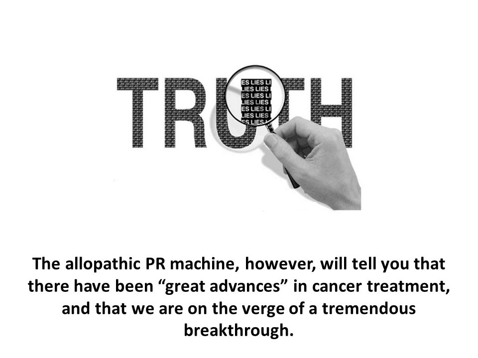 """The allopathic PR machine, however, will tell you that there have been """"great advances"""" in cancer treatment, and that we are on the verge of a tremend"""