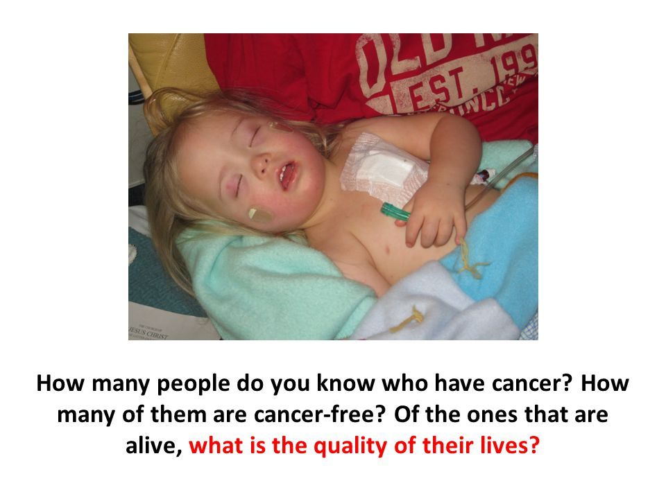 How many people do you know who have cancer? How many of them are cancer-free? Of the ones that are alive, what is the quality of their lives?