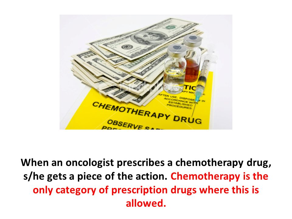 When an oncologist prescribes a chemotherapy drug, s/he gets a piece of the action. Chemotherapy is the only category of prescription drugs where this