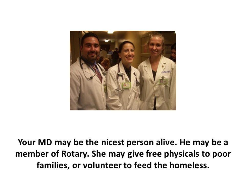 Your MD may be the nicest person alive. He may be a member of Rotary. She may give free physicals to poor families, or volunteer to feed the homeless.