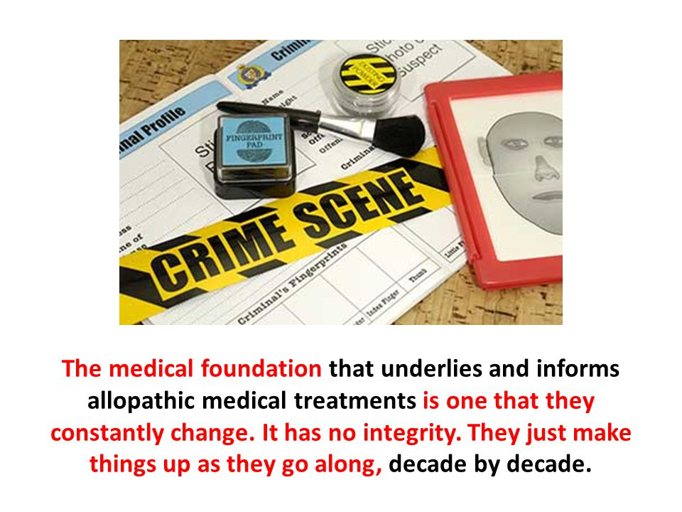 The medical foundation that underlies and informs allopathic medical treatments is one that they constantly change. It has no integrity. They just mak
