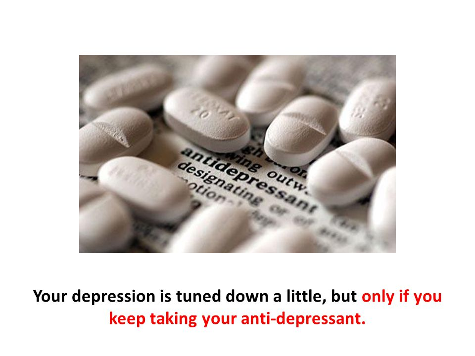 Your depression is tuned down a little, but only if you keep taking your anti-depressant.