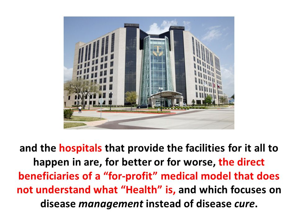 """and the hospitals that provide the facilities for it all to happen in are, for better or for worse, the direct beneficiaries of a """"for-profit"""" medical"""