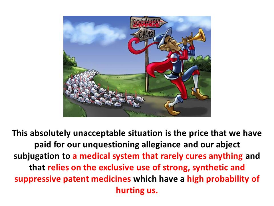 This absolutely unacceptable situation is the price that we have paid for our unquestioning allegiance and our abject subjugation to a medical system