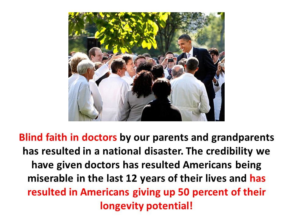 Blind faith in doctors by our parents and grandparents has resulted in a national disaster. The credibility we have given doctors has resulted America