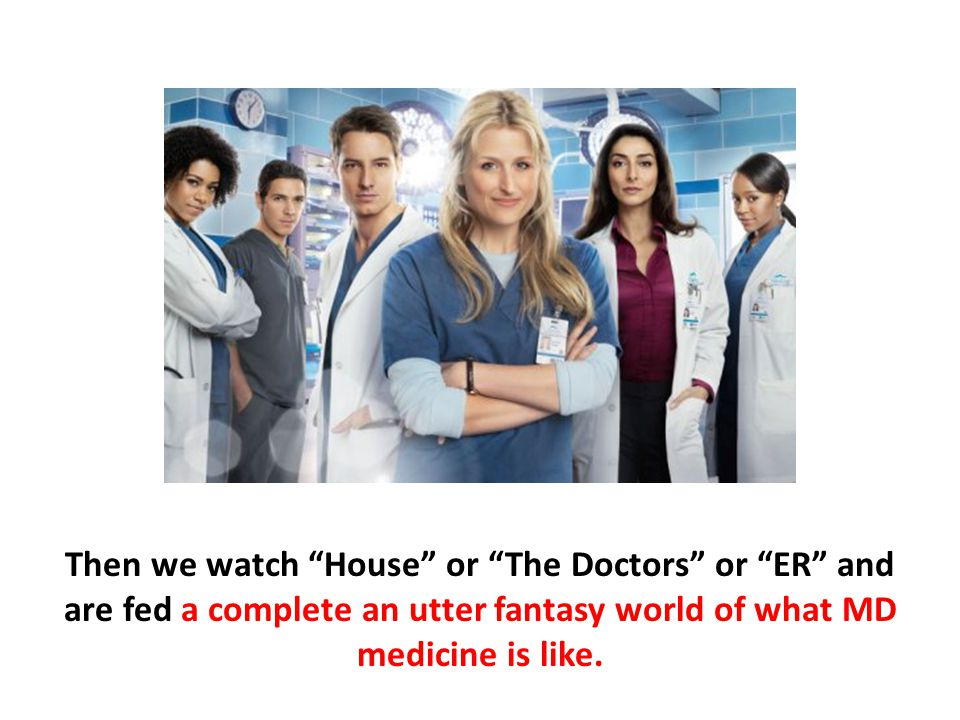 """Then we watch """"House"""" or """"The Doctors"""" or """"ER"""" and are fed a complete an utter fantasy world of what MD medicine is like."""