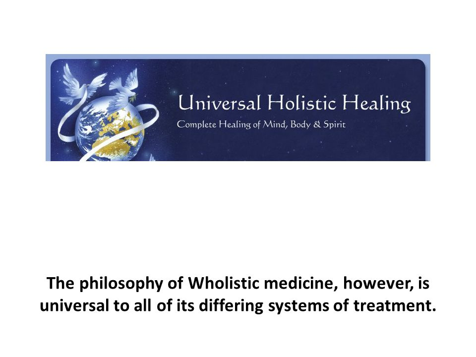 The philosophy of Wholistic medicine, however, is universal to all of its differing systems of treatment.